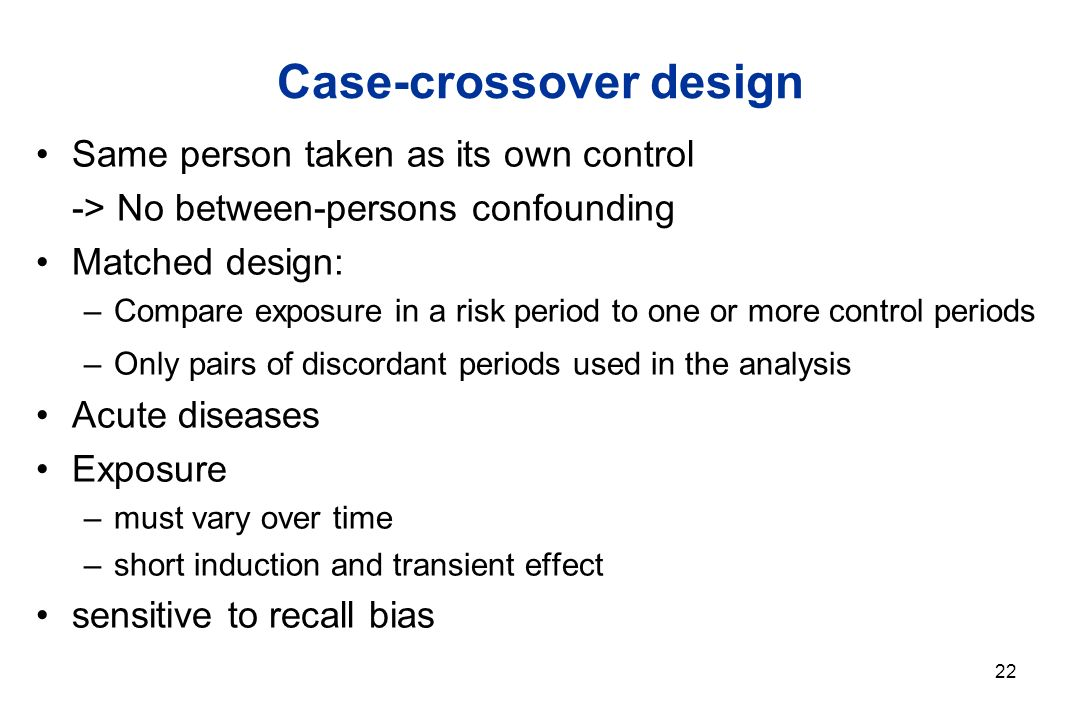 22 Case-crossover design Same person taken as its own control -> No between-persons confounding Matched design: –Compare exposure in a risk period to one or more control periods –Only pairs of discordant periods used in the analysis Acute diseases Exposure –must vary over time –short induction and transient effect sensitive to recall bias