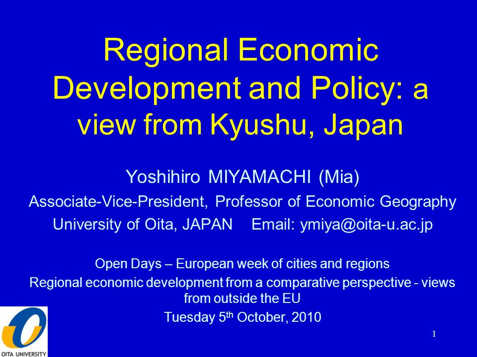 Regional Economic Development and Policy: a view from Kyushu, Japan Yoshihiro MIYAMACHI (Mia) Associate-Vice-President, Professor of Economic Geography University of Oita, JAPAN Email: ymiya@oita-u.ac.jp Open Days – European week of cities and regions Regional economic development from a comparative perspective - views from outside the EU Tuesday 5 th October, 2010 1