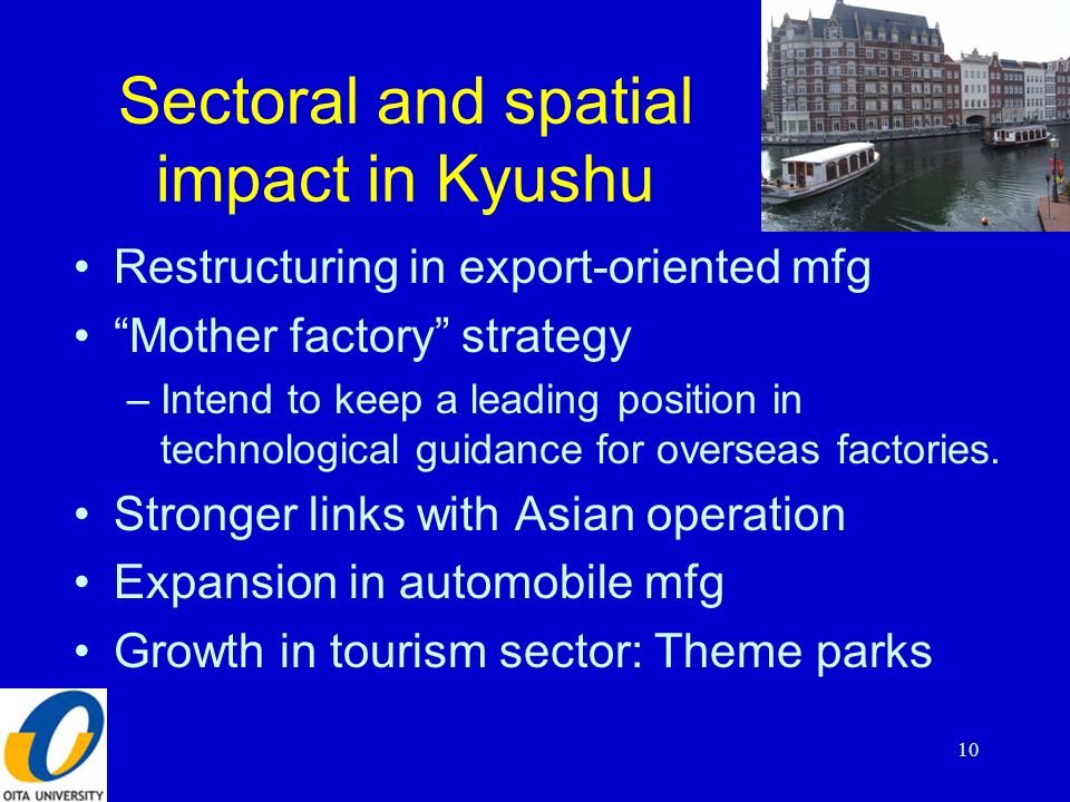 Sectoral and spatial impact in Kyushu Restructuring in export-oriented mfg Mother factory strategy –Intend to keep a leading position in technological guidance for overseas factories.