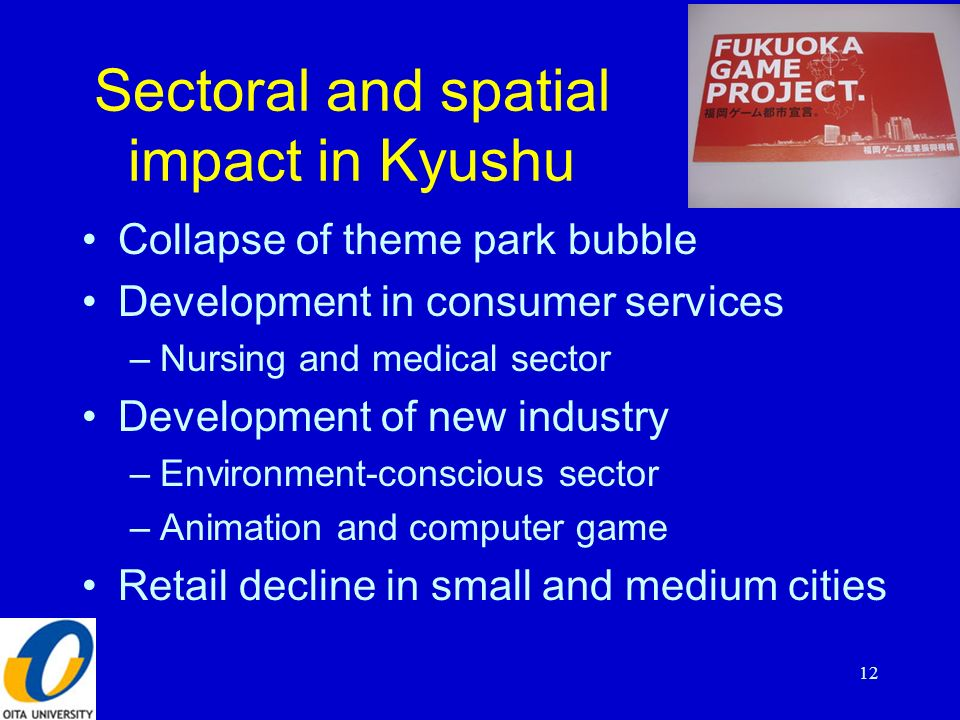 Sectoral and spatial impact in Kyushu Collapse of theme park bubble Development in consumer services –Nursing and medical sector Development of new industry –Environment-conscious sector –Animation and computer game Retail decline in small and medium cities 12