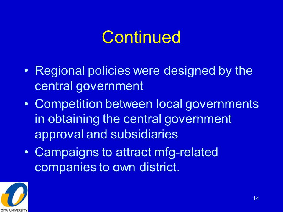 Continued Regional policies were designed by the central government Competition between local governments in obtaining the central government approval and subsidiaries Campaigns to attract mfg-related companies to own district.