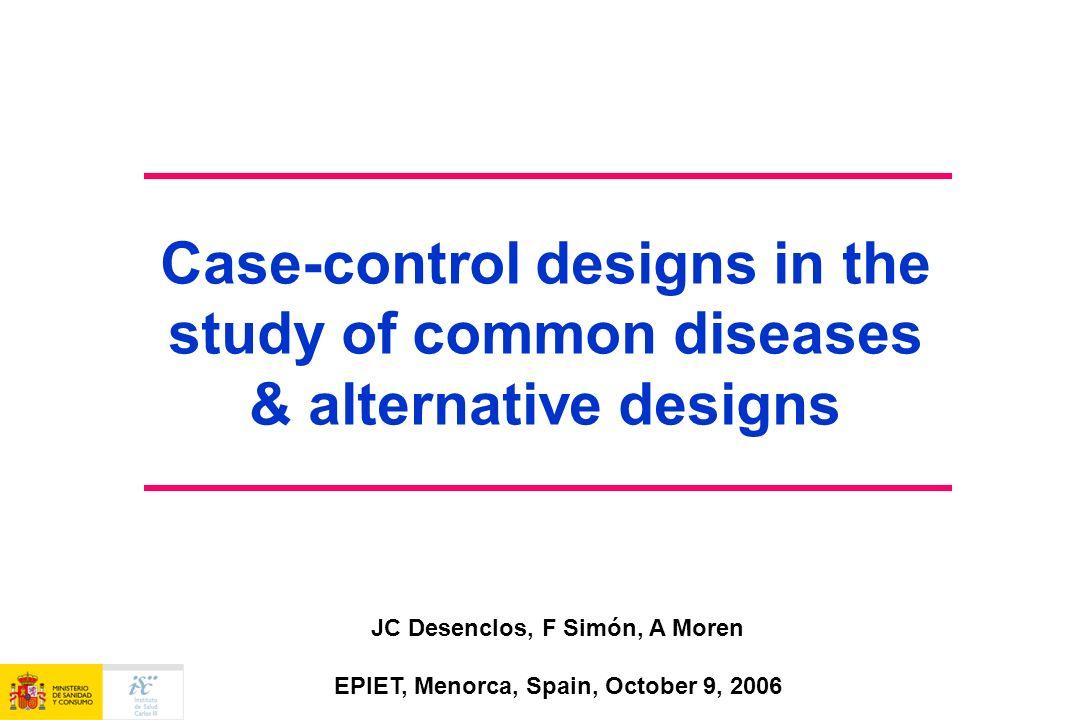 Case-control designs in the study of common diseases & alternative designs JC Desenclos, F Simón, A Moren EPIET, Menorca, Spain, October 9, 2006