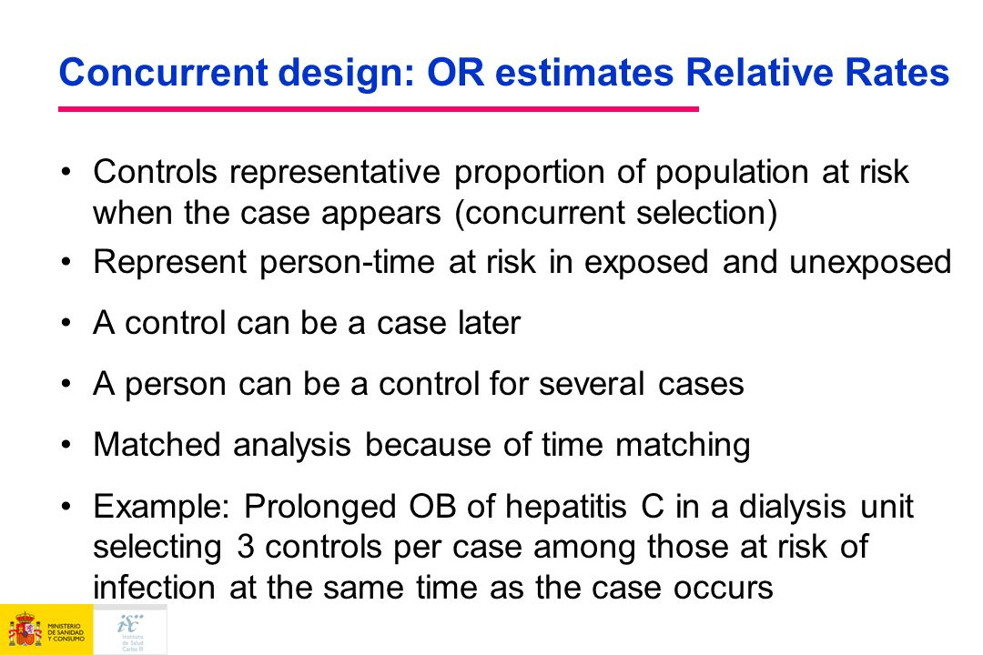 Concurrent design: OR estimates Relative Rates Controls representative proportion of population at risk when the case appears (concurrent selection) Represent person-time at risk in exposed and unexposed A control can be a case later A person can be a control for several cases Matched analysis because of time matching Example: Prolonged OB of hepatitis C in a dialysis unit selecting 3 controls per case among those at risk of infection at the same time as the case occurs