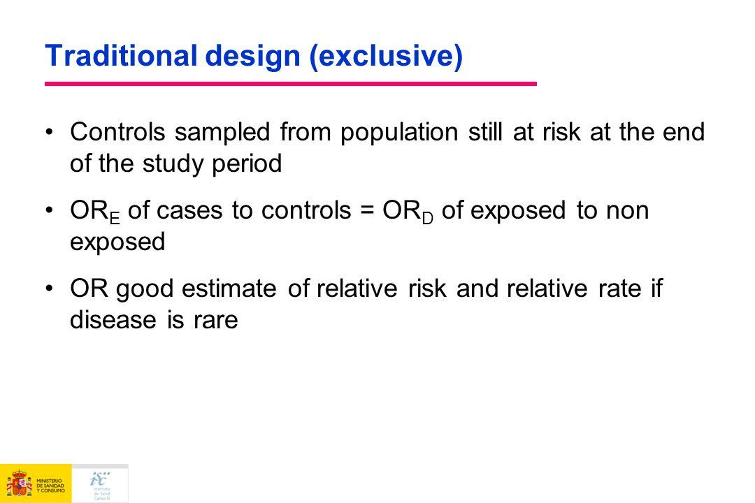 Traditional design (exclusive) Controls sampled from population still at risk at the end of the study period OR E of cases to controls = OR D of exposed to non exposed OR good estimate of relative risk and relative rate if disease is rare