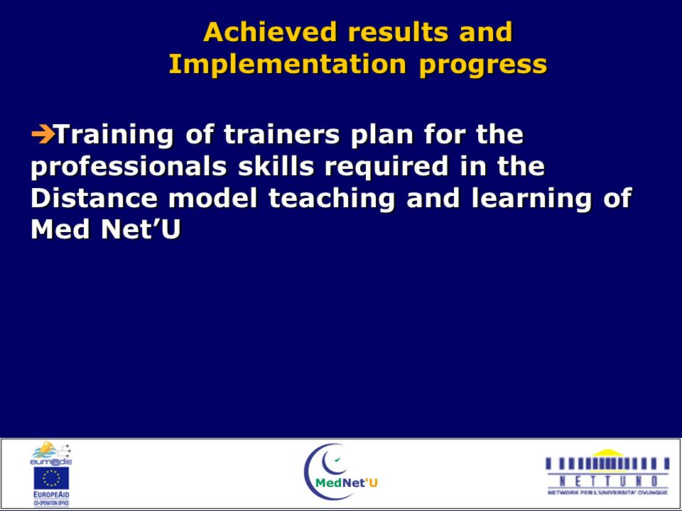 Achieved results and Implementation progress Achieved results and Implementation progress Training of trainers plan for the professionals skills required in the Distance model teaching and learning of Med NetU Training of trainers plan for the professionals skills required in the Distance model teaching and learning of Med NetU