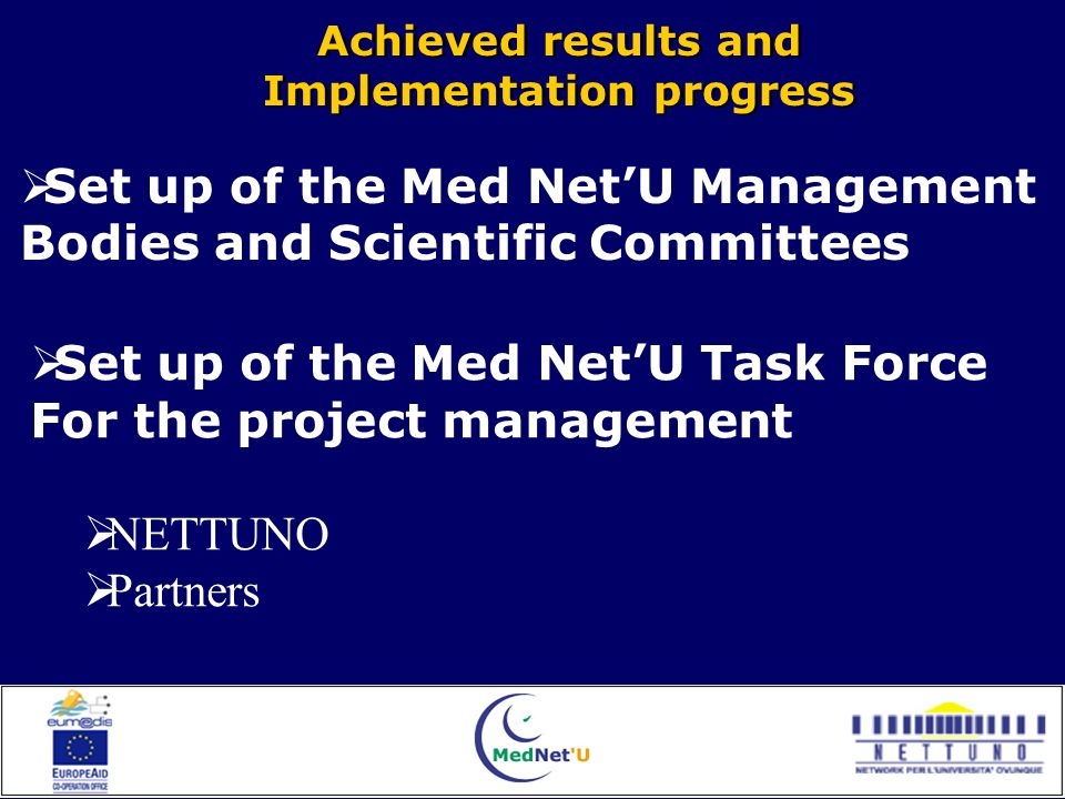 Achieved results and Implementation progress Achieved results and Implementation progress Set up of the Med NetU Management Bodies and Scientific Committees Set up of the Med NetU Task Force For the project management NETTUNO Partners