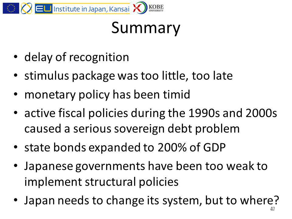 Summary delay of recognition stimulus package was too little, too late monetary policy has been timid active fiscal policies during the 1990s and 2000s caused a serious sovereign debt problem state bonds expanded to 200% of GDP Japanese governments have been too weak to implement structural policies Japan needs to change its system, but to where.
