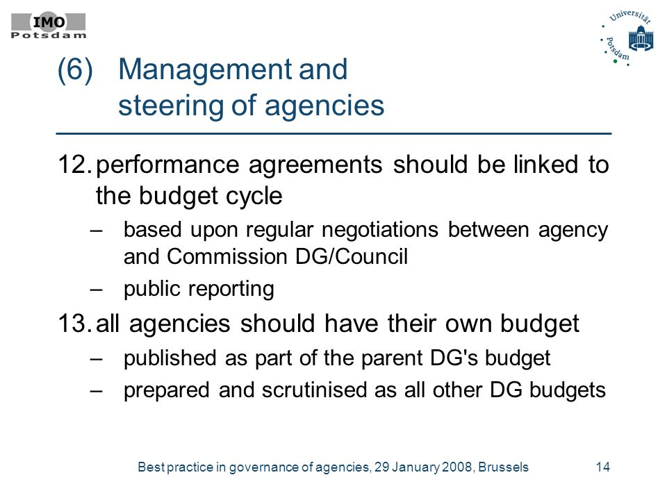 Best practice in governance of agencies, 29 January 2008, Brussels14 (6) Management and steering of agencies 12.performance agreements should be linked to the budget cycle –based upon regular negotiations between agency and Commission DG/Council –public reporting 13.all agencies should have their own budget –published as part of the parent DG s budget –prepared and scrutinised as all other DG budgets