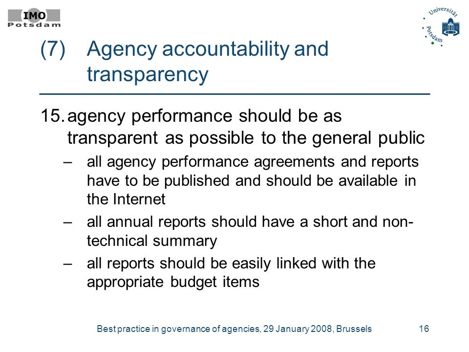 Best practice in governance of agencies, 29 January 2008, Brussels16 (7) Agency accountability and transparency 15.agency performance should be as transparent as possible to the general public –all agency performance agreements and reports have to be published and should be available in the Internet –all annual reports should have a short and non- technical summary –all reports should be easily linked with the appropriate budget items