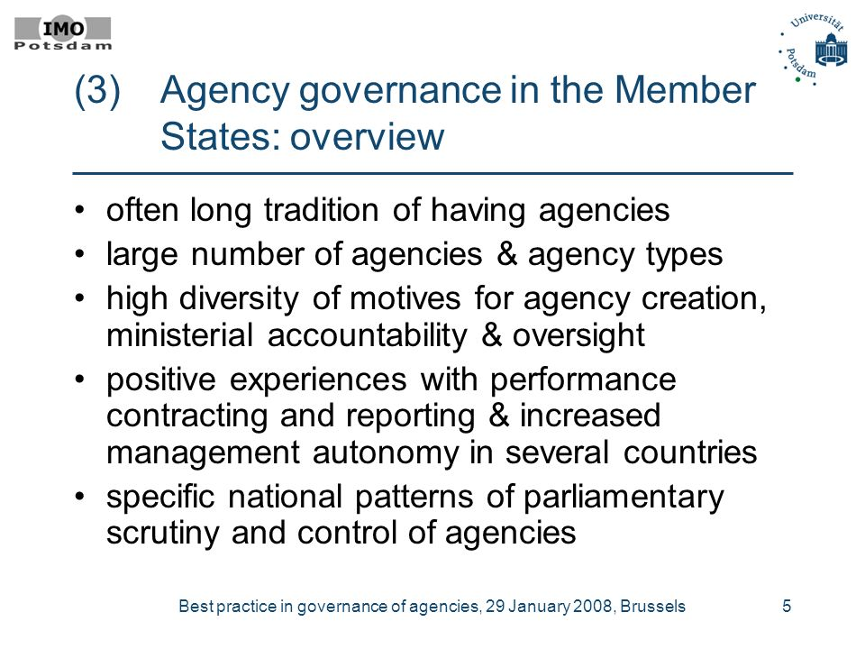 Best practice in governance of agencies, 29 January 2008, Brussels5 (3) Agency governance in the Member States: overview often long tradition of having agencies large number of agencies & agency types high diversity of motives for agency creation, ministerial accountability & oversight positive experiences with performance contracting and reporting & increased management autonomy in several countries specific national patterns of parliamentary scrutiny and control of agencies
