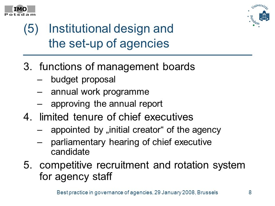 Best practice in governance of agencies, 29 January 2008, Brussels8 (5)Institutional design and the set-up of agencies 3.functions of management boards –budget proposal –annual work programme –approving the annual report 4.limited tenure of chief executives –appointed by initial creator of the agency –parliamentary hearing of chief executive candidate 5.competitive recruitment and rotation system for agency staff