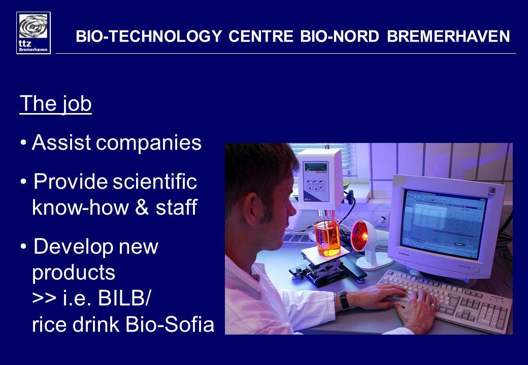 BIO-TECHNOLOGY CENTRE BIO-NORD BREMERHAVEN The job Assist companies Provide scientific know-how & staff Develop new products >> i.e. BILB/ rice drink