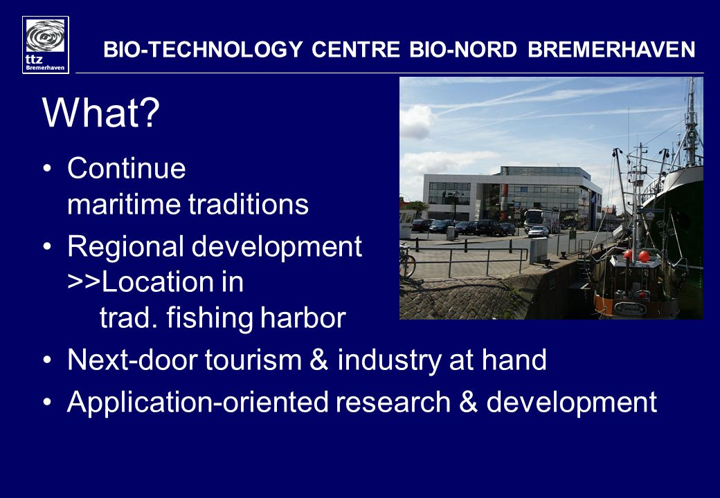 What? Continue maritime traditions Regional development >>Location in trad. fishing harbor Next-door tourism & industry at hand Application-oriented r