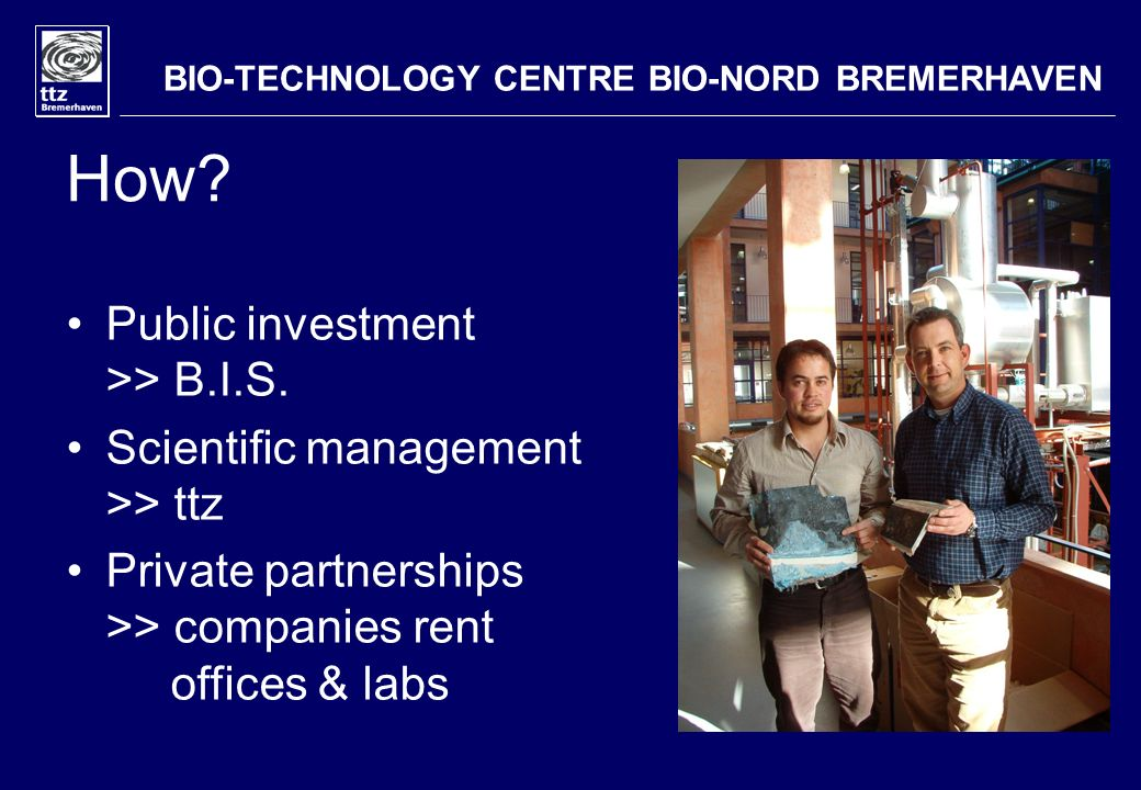 How? Public investment >> B.I.S. Scientific management >> ttz Private partnerships >> companies rent offices & labs BIO-TECHNOLOGY CENTRE BIO-NORD BRE