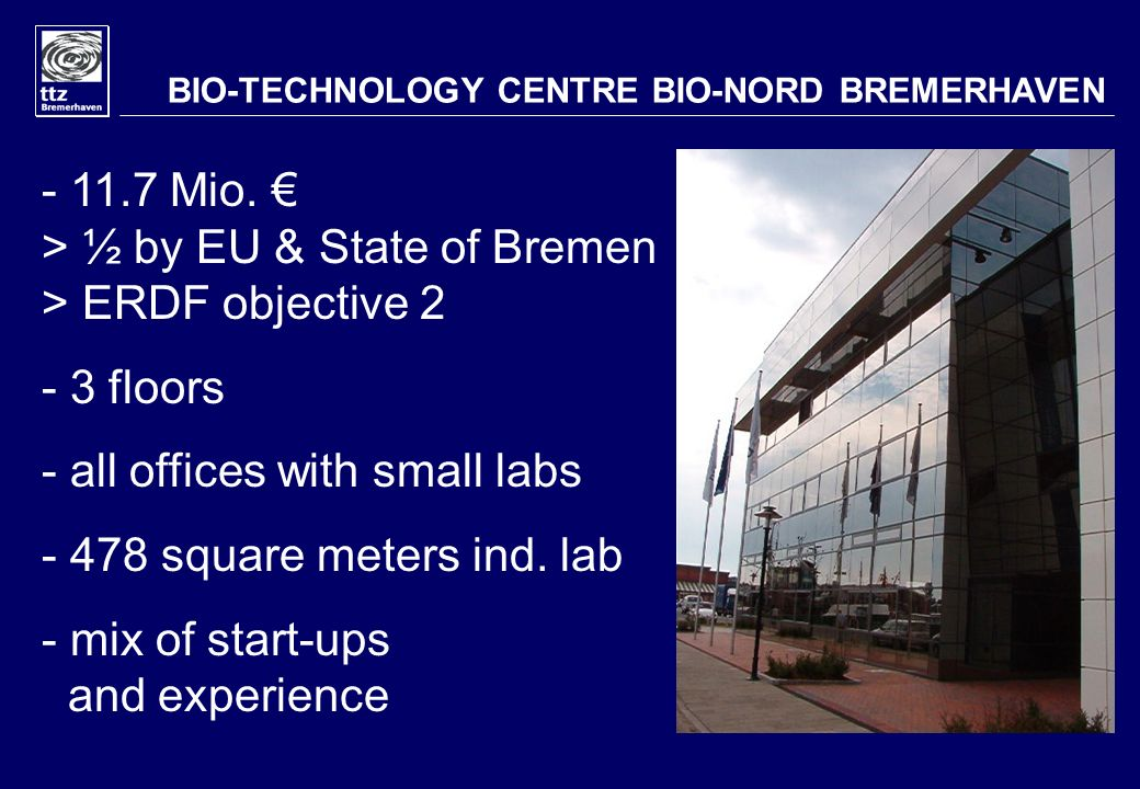 - 11.7 Mio. > ½ by EU & State of Bremen > ERDF objective 2 - 3 floors - all offices with small labs - 478 square meters ind. lab - mix of start-ups an