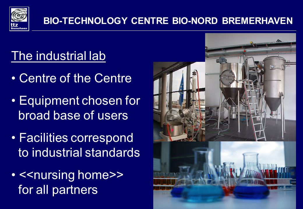 BIO-TECHNOLOGY CENTRE BIO-NORD BREMERHAVEN The industrial lab Centre of the Centre Equipment chosen for broad base of users Facilities correspond to i