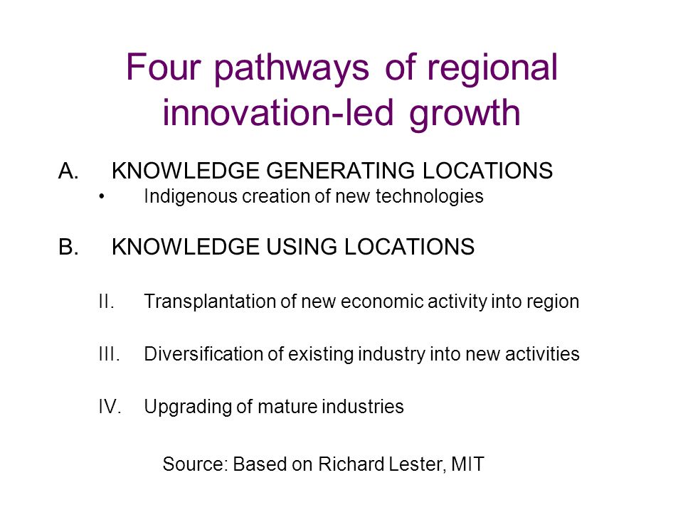 Four pathways of regional innovation-led growth A.KNOWLEDGE GENERATING LOCATIONS Indigenous creation of new technologies B.KNOWLEDGE USING LOCATIONS II.Transplantation of new economic activity into region III.Diversification of existing industry into new activities IV.Upgrading of mature industries Source: Based on Richard Lester, MIT