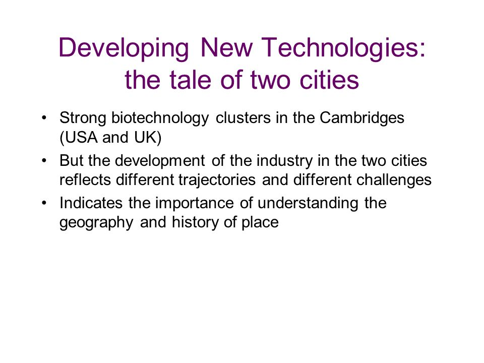 Developing New Technologies: the tale of two cities Strong biotechnology clusters in the Cambridges (USA and UK) But the development of the industry in the two cities reflects different trajectories and different challenges Indicates the importance of understanding the geography and history of place