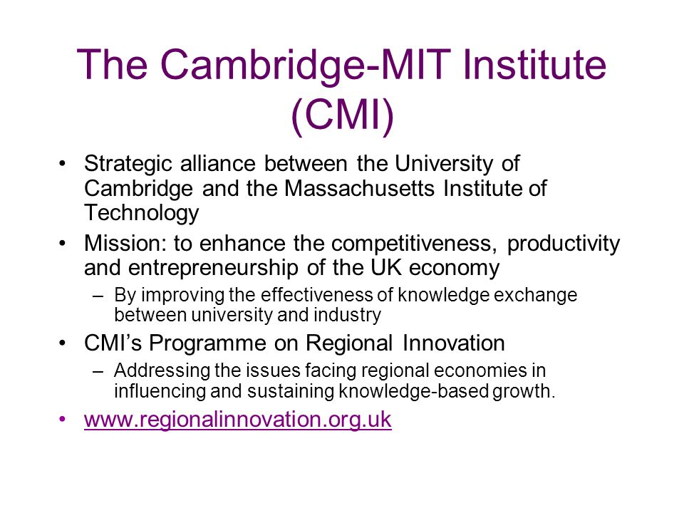 The Cambridge-MIT Institute (CMI) Strategic alliance between the University of Cambridge and the Massachusetts Institute of Technology Mission: to enhance the competitiveness, productivity and entrepreneurship of the UK economy –By improving the effectiveness of knowledge exchange between university and industry CMIs Programme on Regional Innovation –Addressing the issues facing regional economies in influencing and sustaining knowledge-based growth.