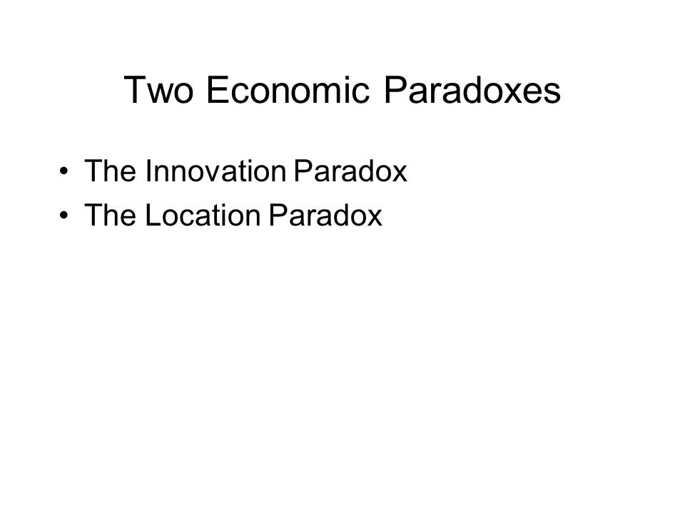 Two Economic Paradoxes The Innovation Paradox The Location Paradox