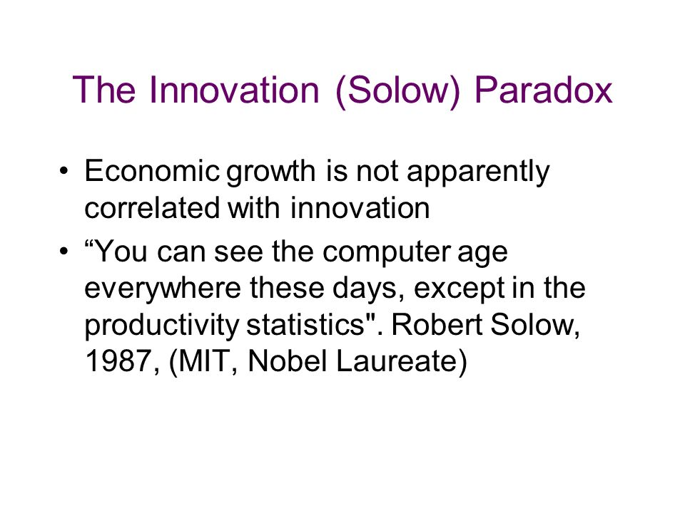 The Innovation (Solow) Paradox Economic growth is not apparently correlated with innovation You can see the computer age everywhere these days, except in the productivity statistics .