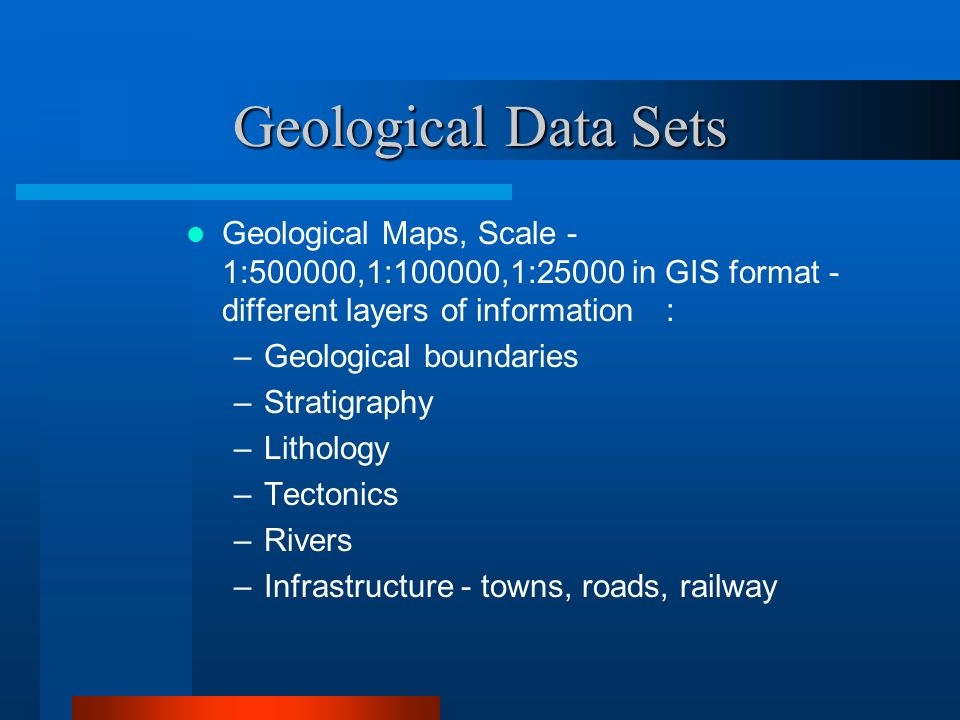 Geological Data Sets Geological Maps, Scale - 1:500000,1:100000,1:25000 in GIS format - different layers of information: –Geological boundaries –Stratigraphy –Lithology –Tectonics –Rivers –Infrastructure - towns, roads, railway