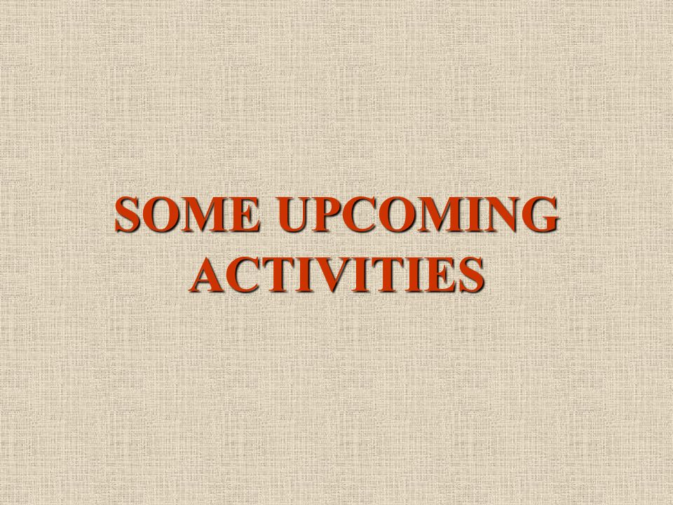 SOME UPCOMING ACTIVITIES