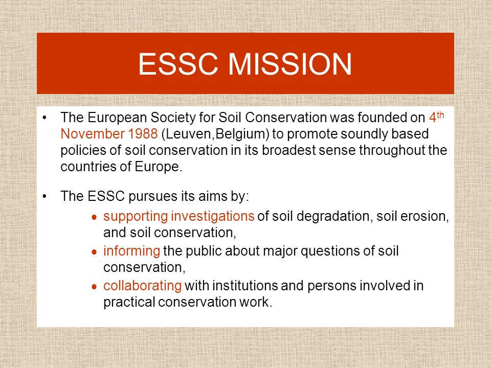 ESSC MISSION The European Society for Soil Conservation was founded on 4 th November 1988 (Leuven,Belgium) to promote soundly based policies of soil conservation in its broadest sense throughout the countries of Europe.