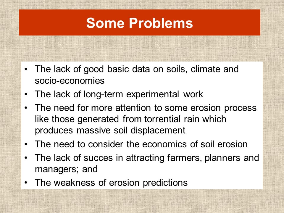 Some Problems The lack of good basic data on soils, climate and socio-economies The lack of long-term experimental work The need for more attention to some erosion process like those generated from torrential rain which produces massive soil displacement The need to consider the economics of soil erosion The lack of succes in attracting farmers, planners and managers; and The weakness of erosion predictions