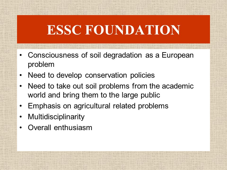ESSC FOUNDATION Consciousness of soil degradation as a European problem Need to develop conservation policies Need to take out soil problems from the academic world and bring them to the large public Emphasis on agricultural related problems Multidisciplinarity Overall enthusiasm