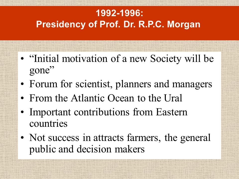 Initial motivation of a new Society will be gone Forum for scientist, planners and managers From the Atlantic Ocean to the Ural Important contributions from Eastern countries Not success in attracts farmers, the general public and decision makers 1992-1996: Presidency of Prof.