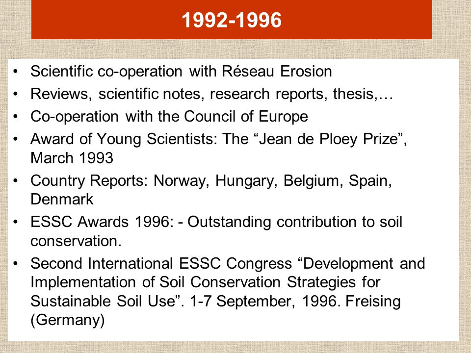 1992-1996 Scientific co-operation with Réseau Erosion Reviews, scientific notes, research reports, thesis,… Co-operation with the Council of Europe Award of Young Scientists: The Jean de Ploey Prize, March 1993 Country Reports: Norway, Hungary, Belgium, Spain, Denmark ESSC Awards 1996: - Outstanding contribution to soil conservation.