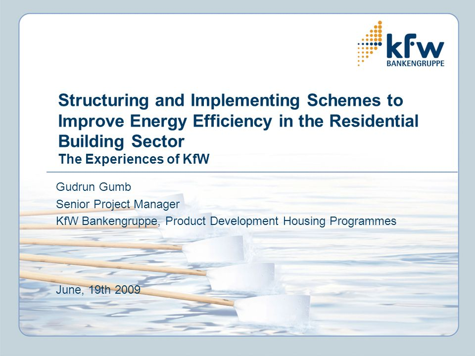 Structuring and Implementing Schemes to Improve Energy Efficiency in the Residential Building Sector The Experiences of KfW Gudrun Gumb Senior Project