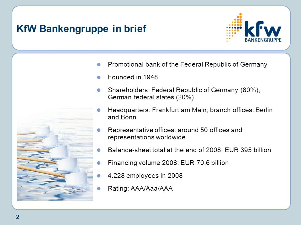 2 KfW Bankengruppe in brief Promotional bank of the Federal Republic of Germany Founded in 1948 Shareholders: Federal Republic of Germany (80%), Germa
