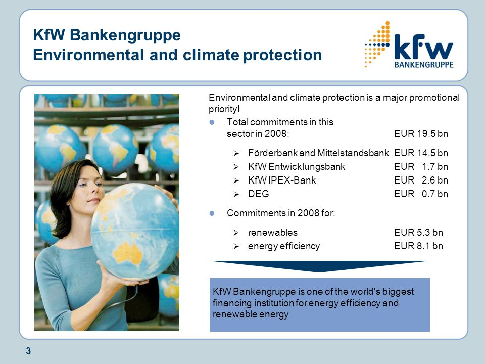3 KfW Bankengruppe Environmental and climate protection Environmental and climate protection is a major promotional priority! Total commitments in thi