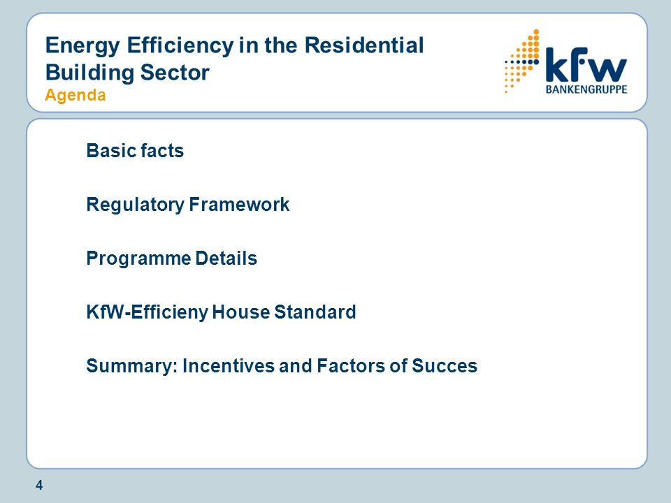 4 Energy Efficiency in the Residential Building Sector Agenda Basic facts Regulatory Framework Programme Details KfW-Efficieny House Standard Summary: