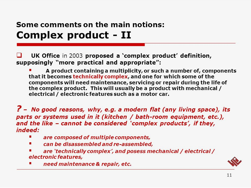 Some comments on the main notions: Complex product - II 11 UK Office in 2003 proposed a complex product definition, supposingly more practical and appropriate: A product containing a multiplicity, or such a number of, components that it becomes technically complex, and one for which some of the components will need maintenance, servicing or repair during the life of the complex product.