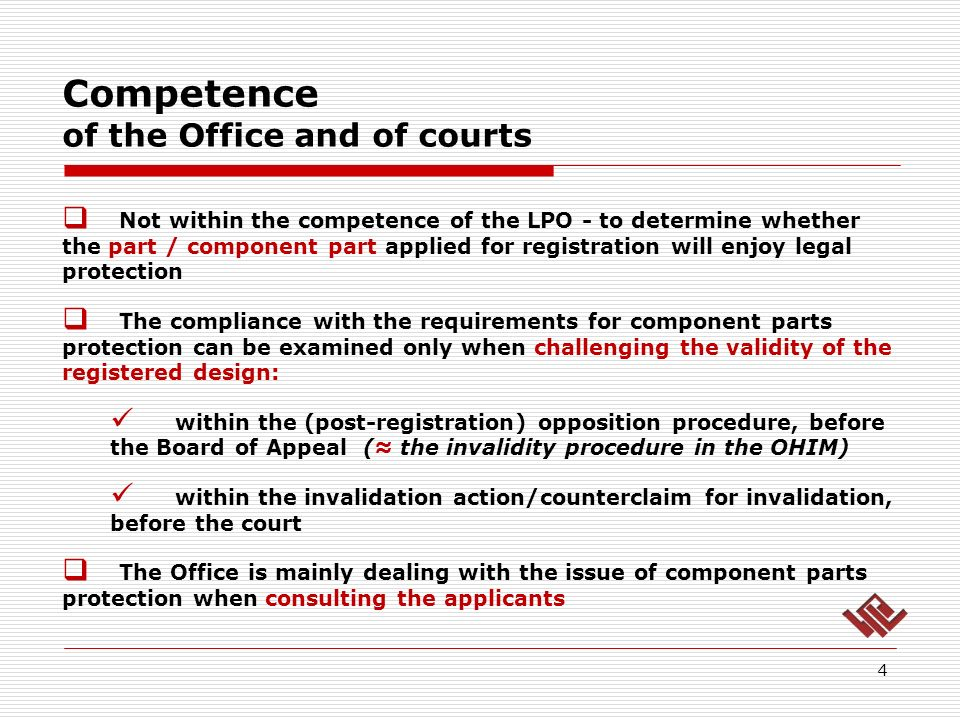 Competence of the Office and of courts 4 Not within the competence of the LPO - to determine whether the part / component part applied for registration will enjoy legal protection The compliance with the requirements for component parts protection can be examined only when challenging the validity of the registered design: within the (post-registration) opposition procedure, before the Board of Appeal ( the invalidity procedure in the OHIM) within the invalidation action/counterclaim for invalidation, before the court The Office is mainly dealing with the issue of component parts protection when consulting the applicants