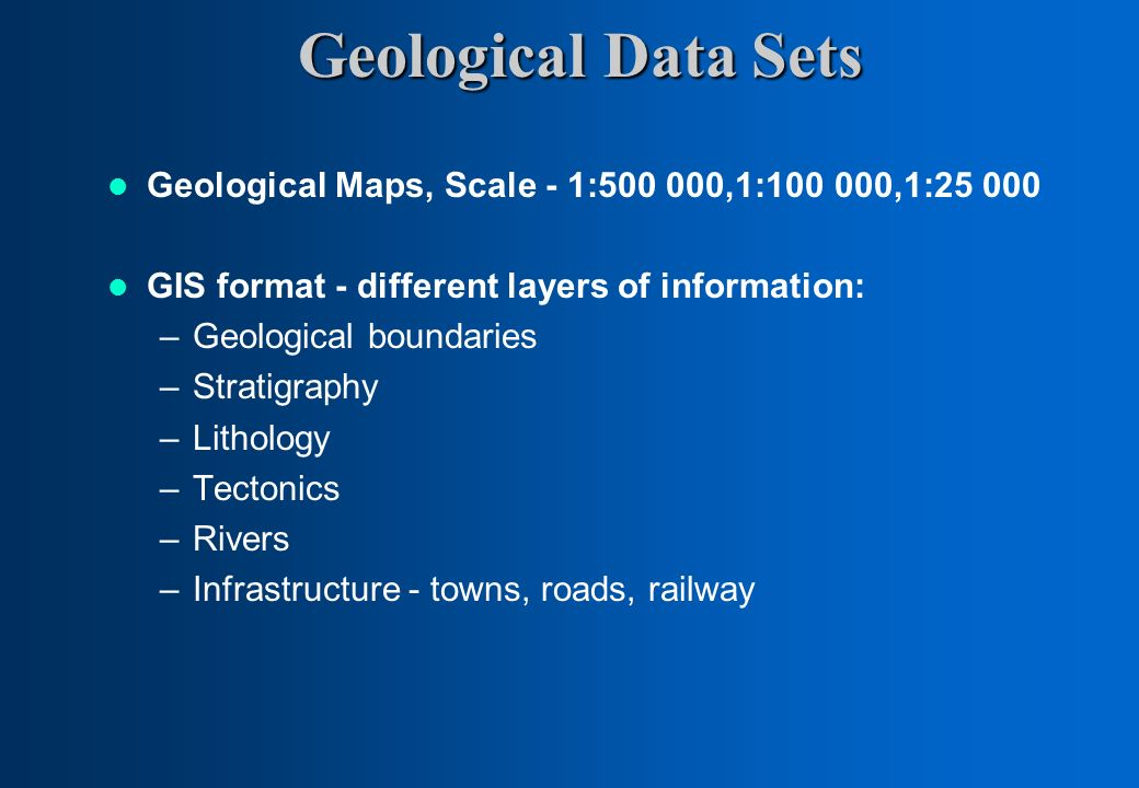 Geological Data Sets Geological Maps, Scale - 1:500 000,1:100 000,1:25 000 GIS format - different layers of information: –Geological boundaries –Strat