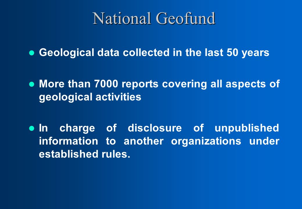 National Geofund Geological data collected in the last 50 years More than 7000 reports covering all aspects of geological activities In charge of disclosure of unpublished information to another organizations under established rules.