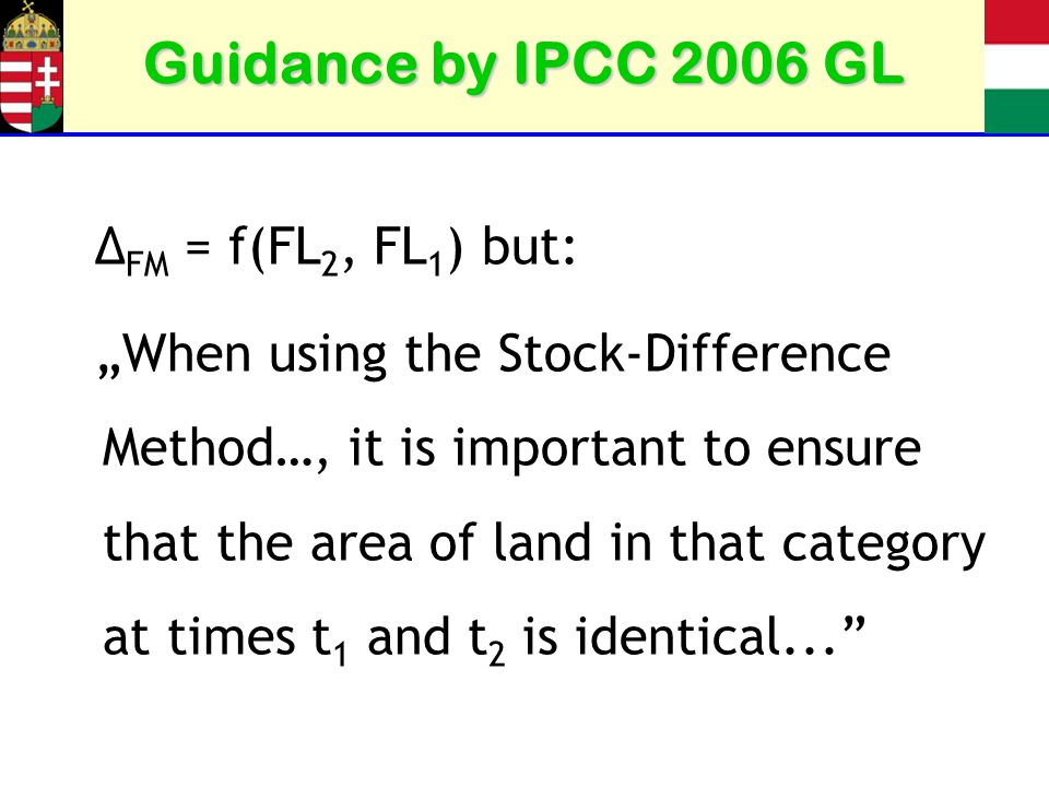 Guidance by IPCC 2006 GL Δ FM = f(FL 2, FL 1 ) but: When using the Stock-Difference Method…, it is important to ensure that the area of land in that category at times t 1 and t 2 is identical...