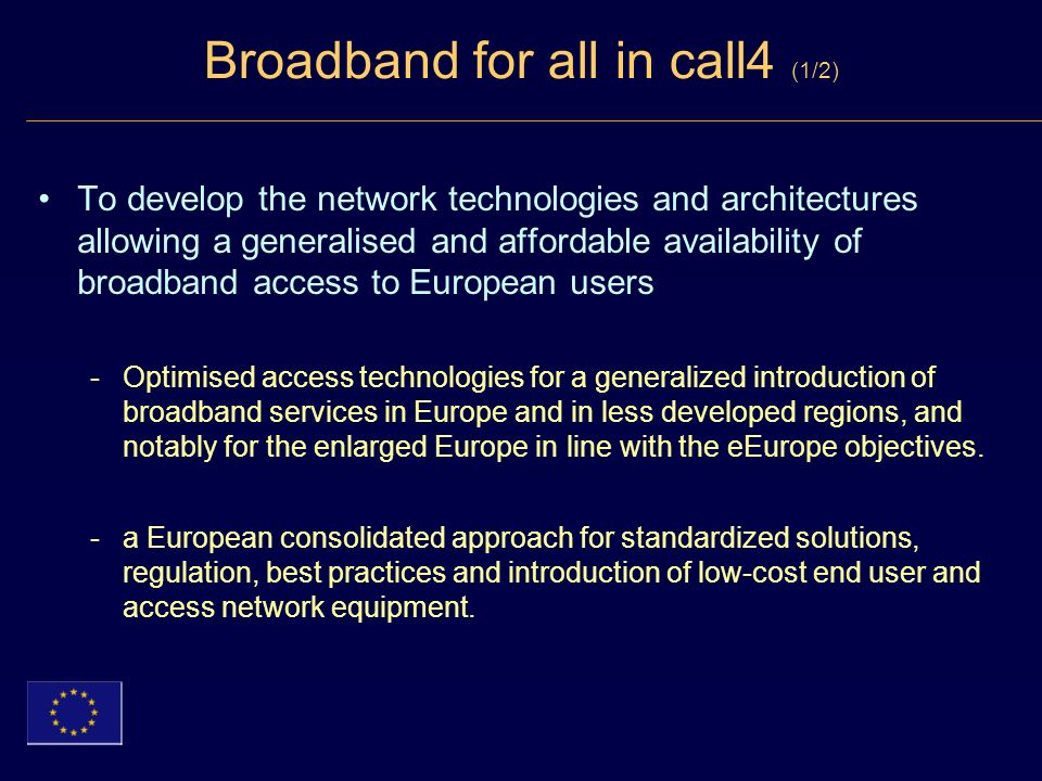 Broadband for all in call4 (1/2) To develop the network technologies and architectures allowing a generalised and affordable availability of broadband access to European users -Optimised access technologies for a generalized introduction of broadband services in Europe and in less developed regions, and notably for the enlarged Europe in line with the eEurope objectives.