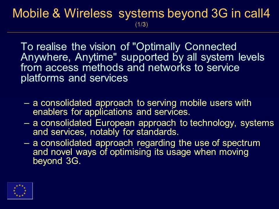 Mobile & Wireless systems beyond 3G in call4 (1/3) To realise the vision of Optimally Connected Anywhere, Anytime supported by all system levels from access methods and networks to service platforms and services –a consolidated approach to serving mobile users with enablers for applications and services.