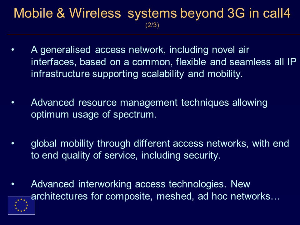 Mobile & Wireless systems beyond 3G in call4 (2/3) A generalised access network, including novel air interfaces, based on a common, flexible and seamless all IP infrastructure supporting scalability and mobility.