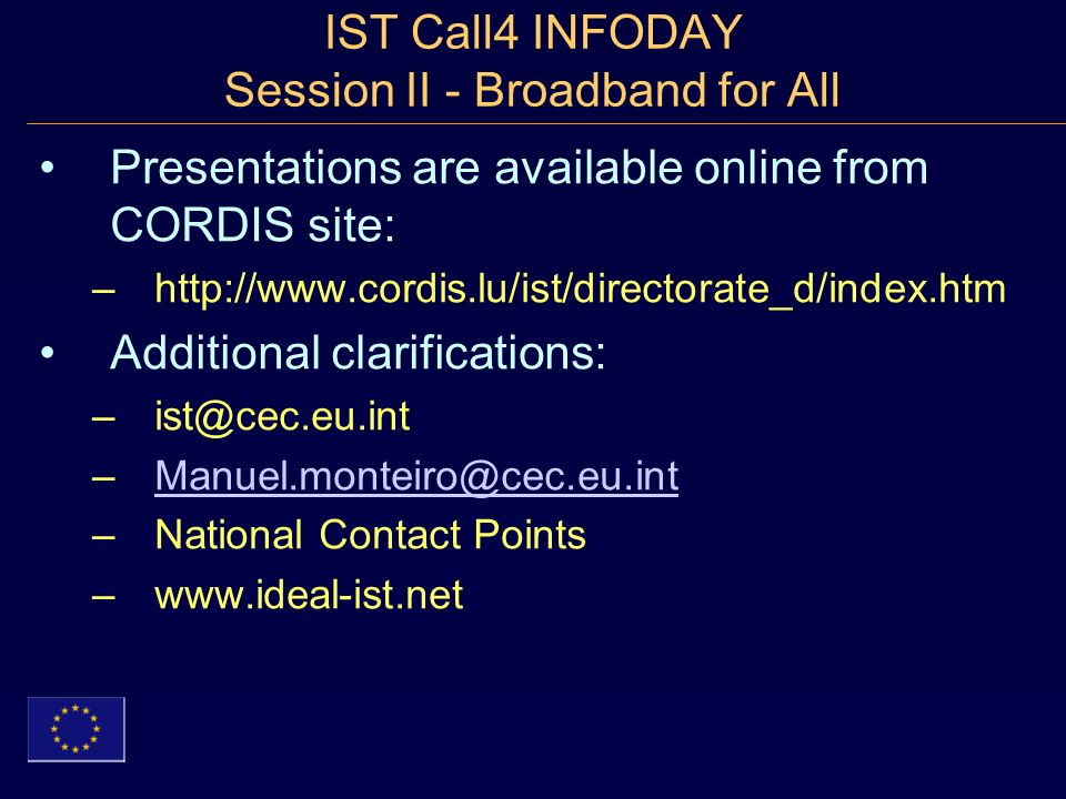IST Call4 INFODAY Session II - Broadband for All Presentations are available online from CORDIS site: –http://www.cordis.lu/ist/directorate_d/index.htm Additional clarifications: –ist@cec.eu.int –Manuel.monteiro@cec.eu.intManuel.monteiro@cec.eu.int –National Contact Points –www.ideal-ist.net