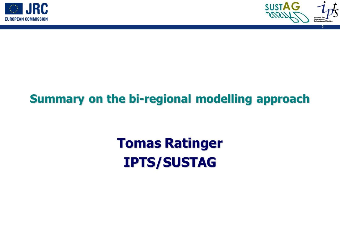 3 Summary on the bi-regional modelling approach Tomas Ratinger IPTS/SUSTAG