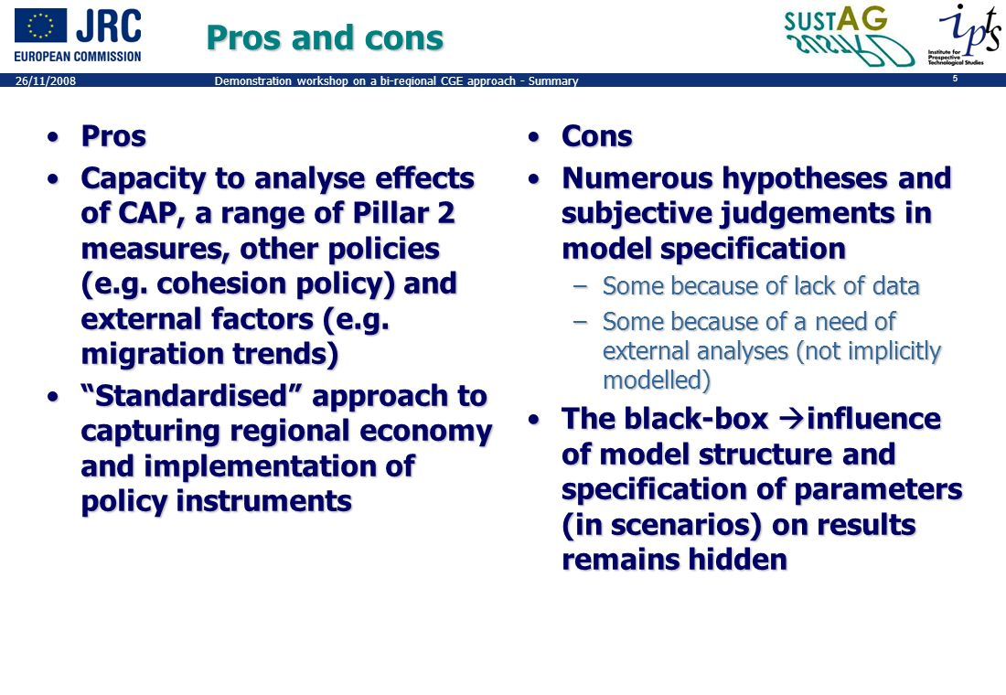 5 26/11/2008Demonstration workshop on a bi-regional CGE approach - Summary Pros and cons ProsPros Capacity to analyse effects of CAP, a range of Pillar 2 measures, other policies (e.g.