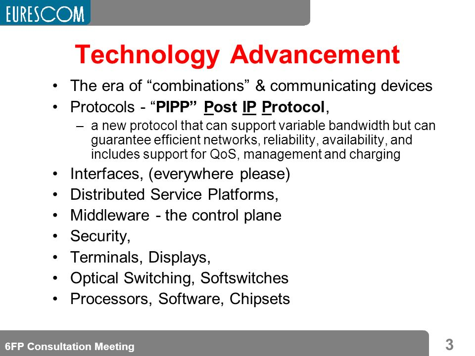 3 6FP Consultation Meeting Technology Advancement The era of combinations & communicating devices Protocols - PIPP Post IP Protocol, –a new protocol t