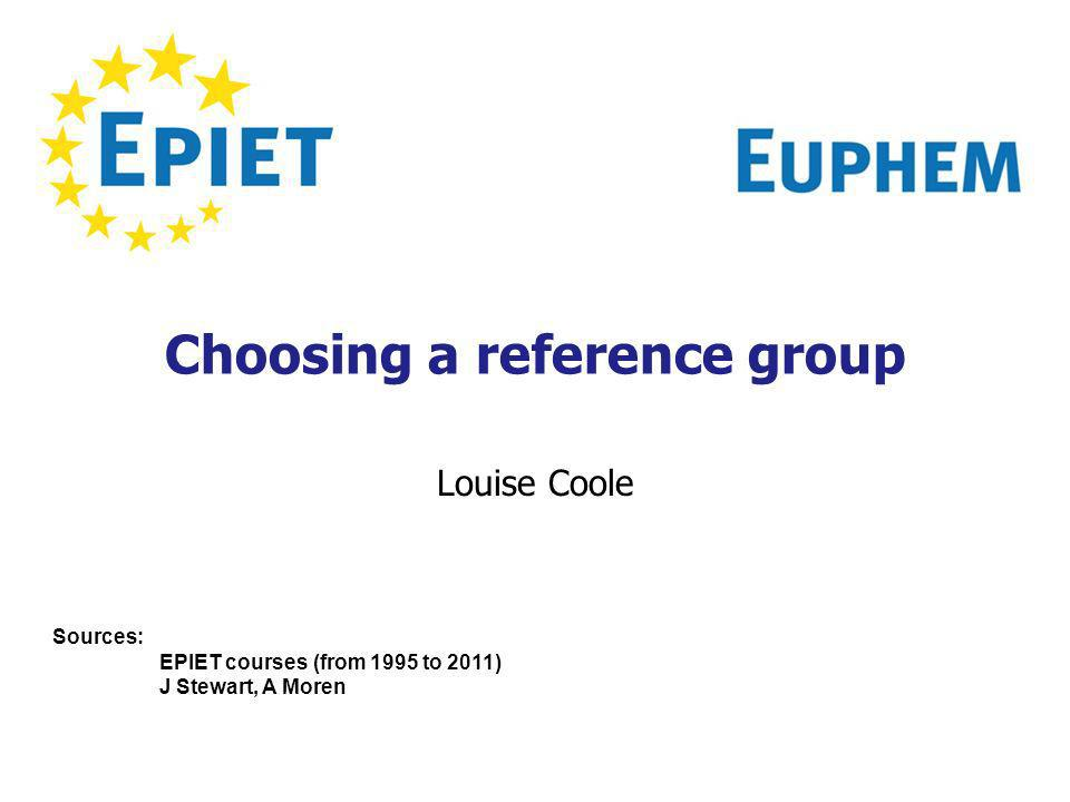Choosing a reference group Louise Coole Sources: EPIET courses (from 1995 to 2011) J Stewart, A Moren