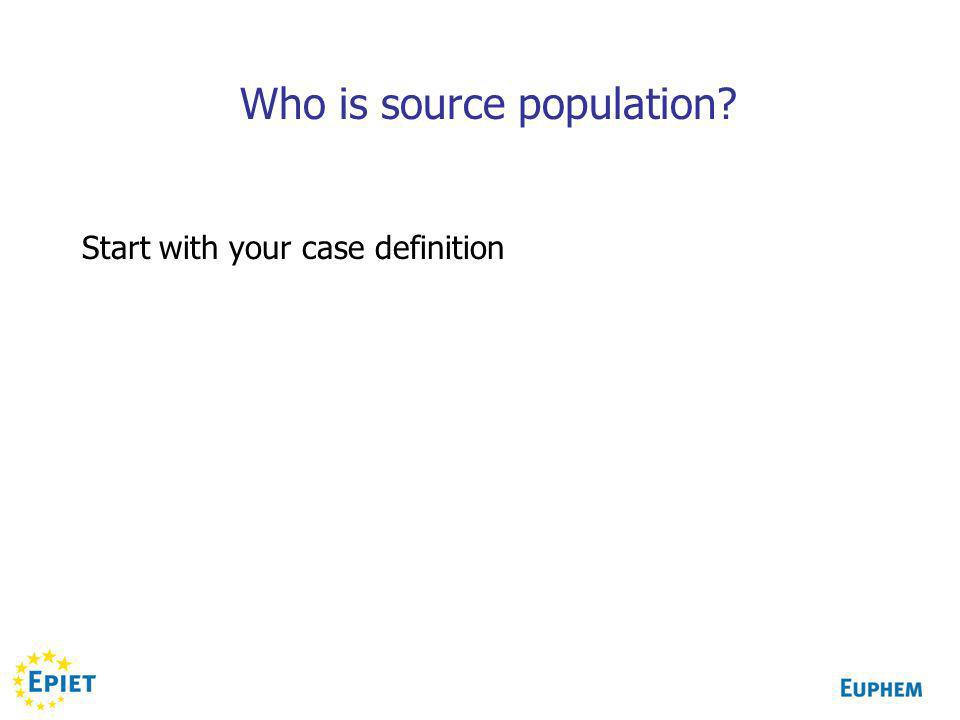 Who is source population? Start with your case definition